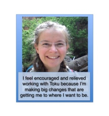 I feel encouraged and relieved working with Toku because I'm making big changes that are getting me to where I want to be.