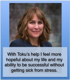 With Toku's help I feel more hopeful about my life and my ability to be successful without getting sick from stress.