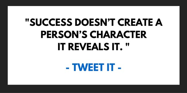 Success doesn't create a person's character it reveals it.