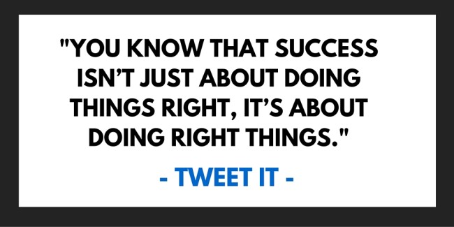You know that success isn't just about doing things right, it's about doing right things.